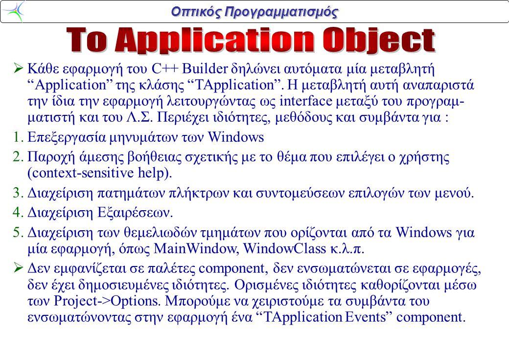 Οπτικός Προγραμματισμός  Κάθε εφαρμογή του C++ Builder δηλώνει αυτόματα μία μεταβλητή Application της κλάσης TApplication .