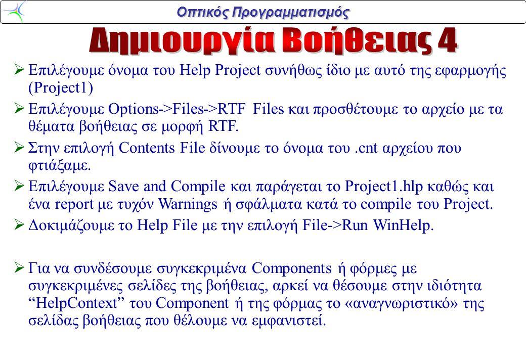 Οπτικός Προγραμματισμός  Επιλέγουμε όνομα του Help Project συνήθως ίδιο με αυτό της εφαρμογής (Project1)  Επιλέγουμε Options->Files->RTF Files και προσθέτουμε το αρχείο με τα θέματα βοήθειας σε μορφή RTF.
