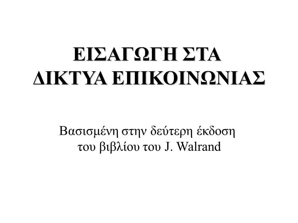 ΕΙΣΑΓΩΓΗ ΣΤΑ ΔΙΚΤΥΑ ΕΠΙΚΟΙΝΩΝΙΑΣ Βασισμένη στην δεύτερη έκδοση του βιβλίου του J. Walrand