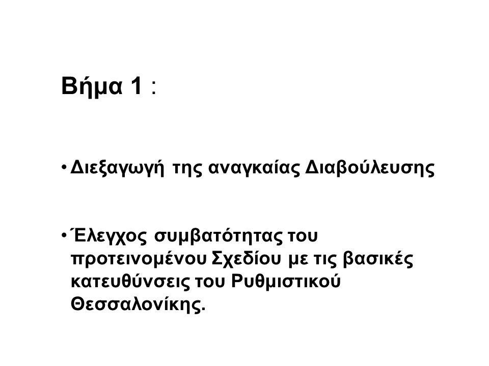 Βήμα 1 : •Διεξαγωγή της αναγκαίας Διαβούλευσης •Έλεγχος συμβατότητας του προτεινομένου Σχεδίου με τις βασικές κατευθύνσεις του Ρυθμιστικού Θεσσαλονίκης.