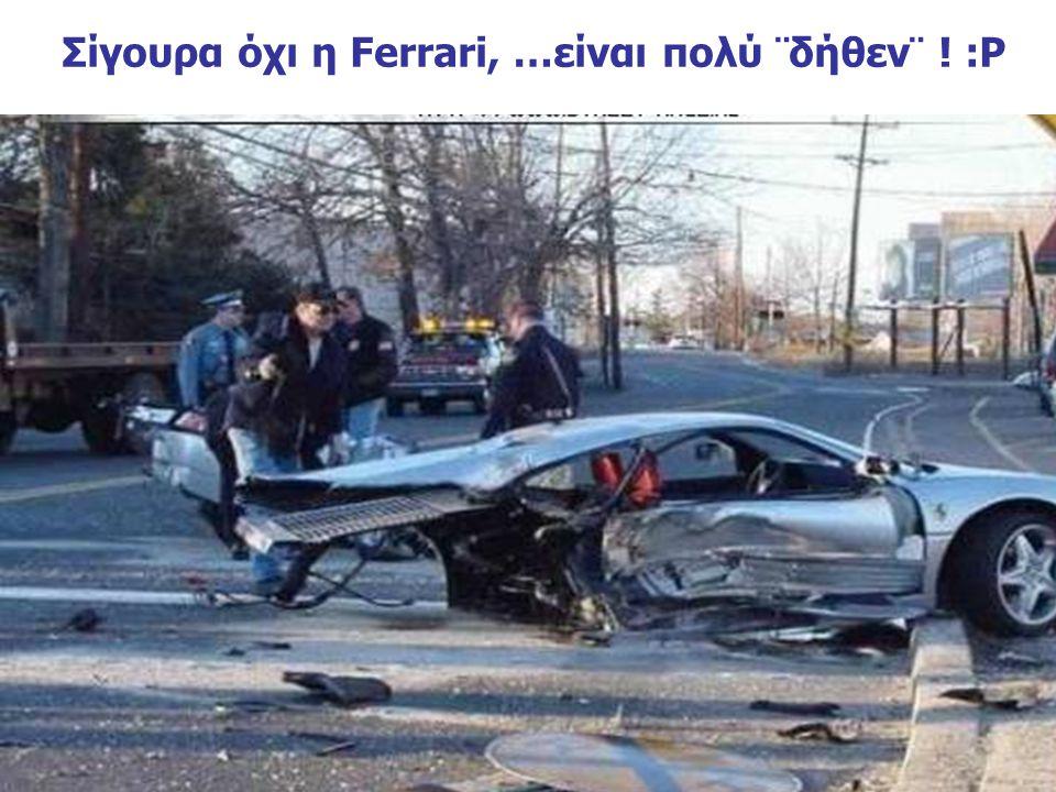 Σίγουρα όχι η Ferrari, …είναι πολύ ¨δήθεν¨ ! :Ρ