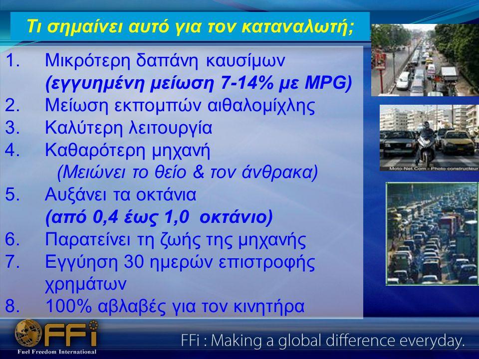 1.Μικρότερη δαπάνη καυσίμων (εγγυημένη μείωση 7-14% με MPG) 2.Μείωση εκπομπών αιθαλομίχλης 3.Καλύτερη λειτουργία 4.Καθαρότερη μηχανή (Μειώνει το θείο & τον άνθρακα) 5.Αυξάνει τα οκτάνια (από 0,4 έως 1,0 οκτάνιο) 6.Παρατείνει τη ζωής της μηχανής 7.Εγγύηση 30 ημερών επιστροφής χρημάτων 8.100% αβλαβές για τον κινητήρα Τι σημαίνει αυτό για τον καταναλωτή;