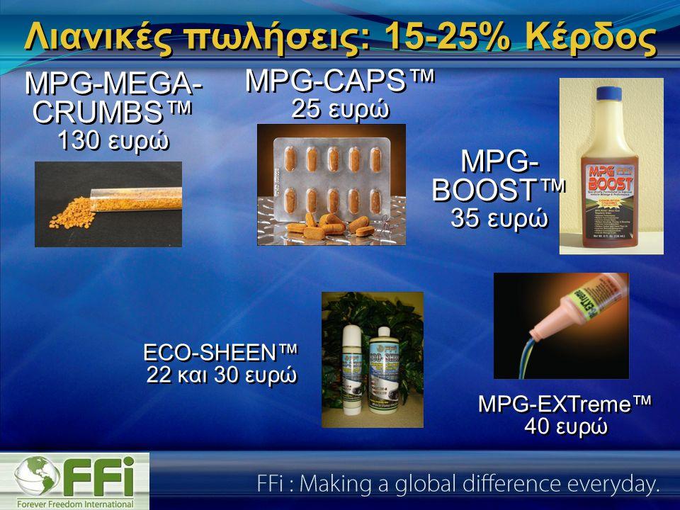 Λιανικές πωλήσεις: 15-25% Κέρδος MPG-CAPS™ 25 ευρώ MPG-CAPS™ 25 ευρώ MPG- BOOST™ 35 ευρώ MPG- BOOST™ 35 ευρώ MPG-EXTreme™ 40 ευρώ MPG-EXTreme™ 40 ευρώ ECO-SHEEN™ 22 και 30 ευρώ ECO-SHEEN™ 22 και 30 ευρώ MPG-MEGA- CRUMBS™ 130 ευρώ MPG-MEGA- CRUMBS™ 130 ευρώ