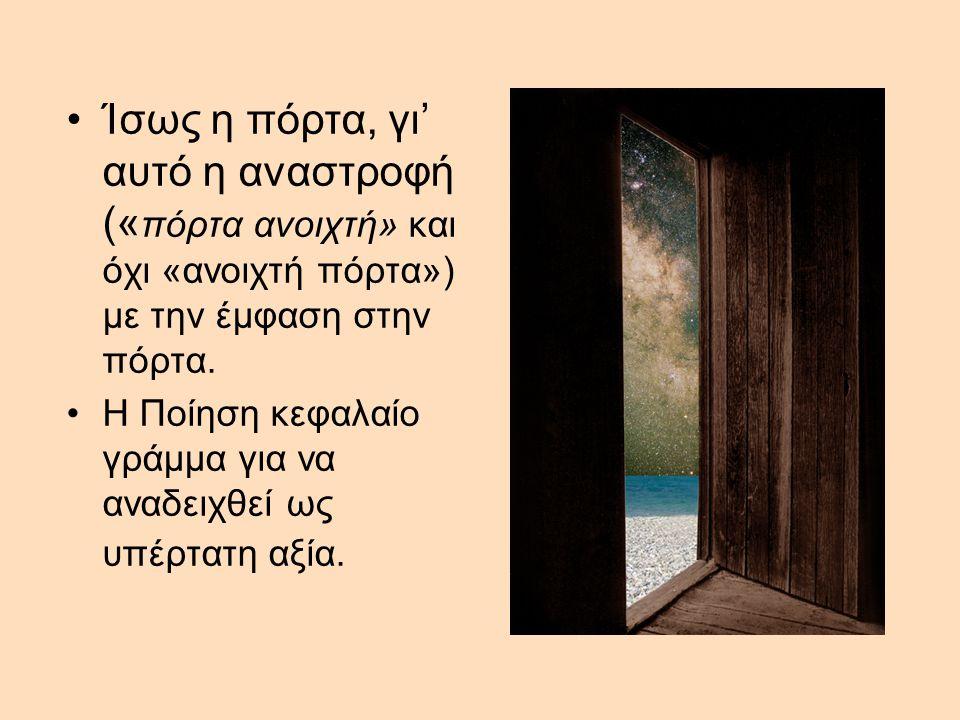 •Ίσως η πόρτα, γι' αυτό η αναστροφή (« πόρτα ανοιχτή» και όχι «ανοιχτή πόρτα») με την έμφαση στην πόρτα.