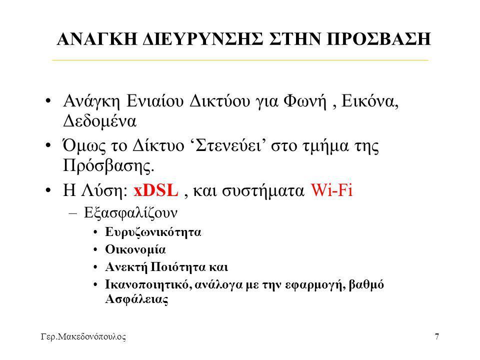 Γερ.Μακεδονόπουλος7 ΑΝΑΓΚΗ ΔΙΕΥΡΥΝΣΗΣ ΣΤΗΝ ΠΡΟΣΒΑΣΗ •Ανάγκη Ενιαίου Δικτύου για Φωνή, Εικόνα, Δεδομένα •Όμως το Δίκτυο 'Στενεύει' στο τμήμα της Πρόσβασης.