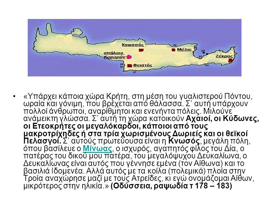 •«Υπάρχει κάποια χώρα Κρήτη, στη μέση του γυαλιστερού Πόντου, ωραία και γόνιμη, που βρέχεται από θάλασσα. Σ' αυτή υπάρχουν πολλοί άνθρωποι, αναρίθμητο