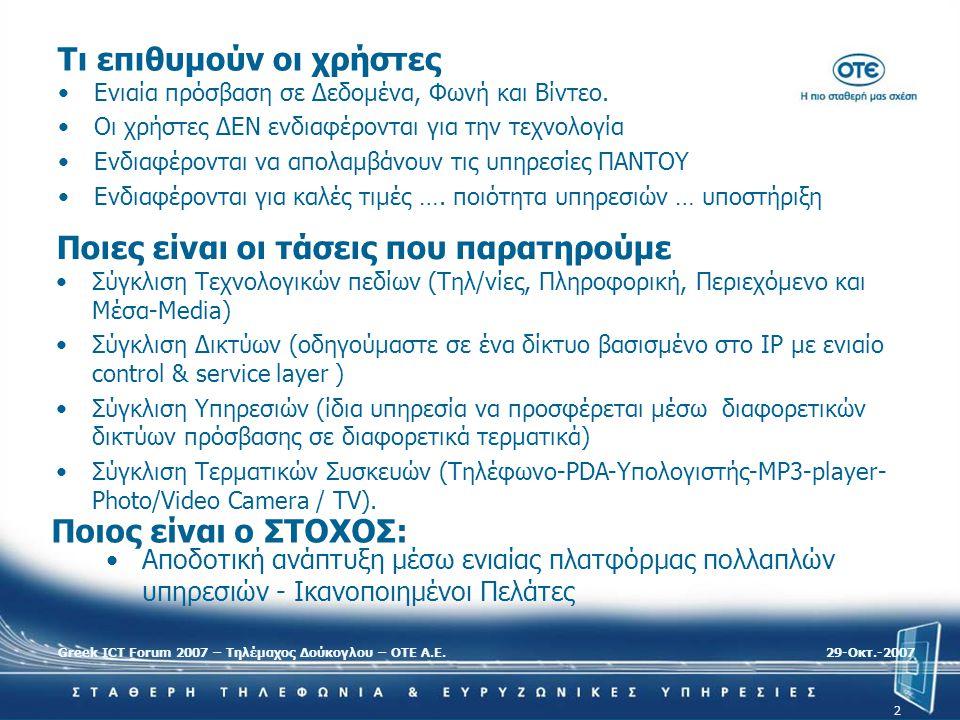 Greek ICT Forum 2007 – Τηλέμαχος Δούκογλου – ΟΤΕ Α.Ε.29-Oκτ.-2007 2 Tι επιθυμούν οι χρήστες •Ενιαία πρόσβαση σε Δεδομένα, Φωνή και Βίντεο. •Οι χρήστες