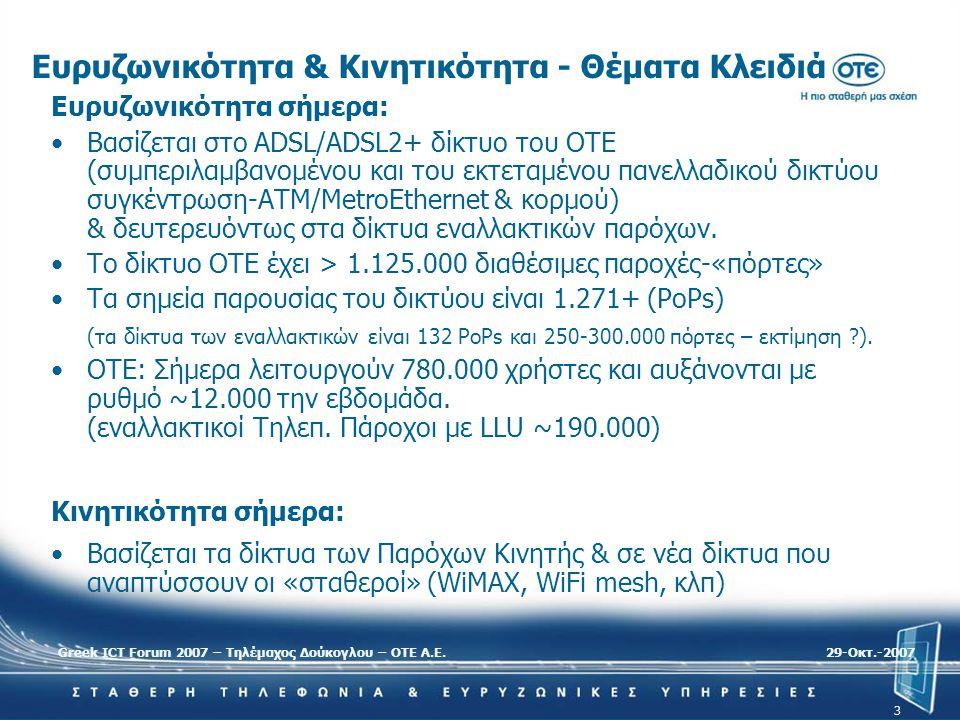 Greek ICT Forum 2007 – Τηλέμαχος Δούκογλου – ΟΤΕ Α.Ε.29-Oκτ.-2007 3 Ευρυζωνικότητα & Κινητικότητα - Θέματα Κλειδιά Ευρυζωνικότητα σήμερα: •Βασίζεται σ