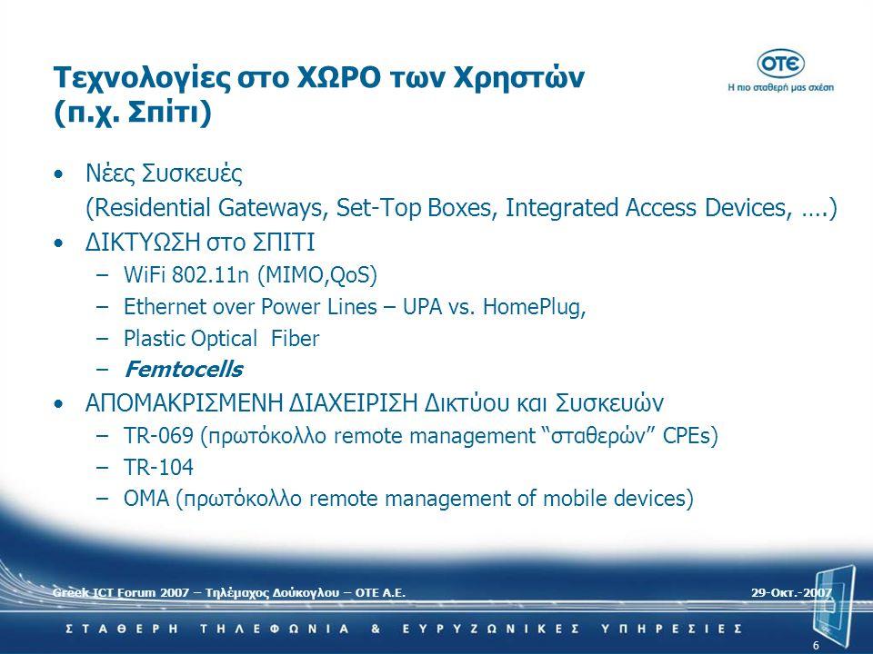 Greek ICT Forum 2007 – Τηλέμαχος Δούκογλου – ΟΤΕ Α.Ε.29-Oκτ.-2007 6 Τεχνολογίες στο ΧΩΡΟ των Χρηστών (π.χ. Σπίτι) •Νέες Συσκευές (Residential Gateways