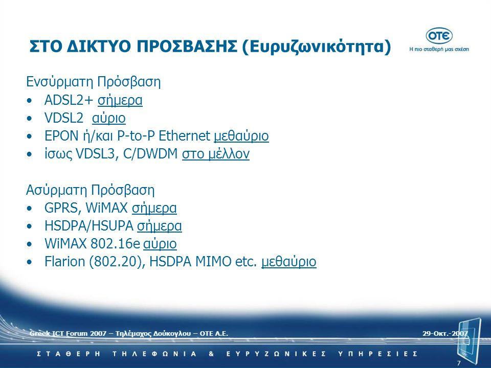 Greek ICT Forum 2007 – Τηλέμαχος Δούκογλου – ΟΤΕ Α.Ε.29-Oκτ.-2007 7 ΣΤΟ ΔΙΚΤΥΟ ΠΡΟΣΒΑΣΗΣ (Ευρυζωνικότητα) Ενσύρματη Πρόσβαση •ADSL2+ σήμερα •VDSL2 αύρ