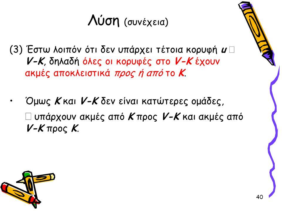(3) Έστω λοιπόν ότι δεν υπάρχει τέτοια κορυφή u  V-K, δηλαδή όλες οι κορυφές στο V-K έχουν ακμές αποκλειστικά προς ή από το Κ. •Όμως Κ και V-K δεν εί