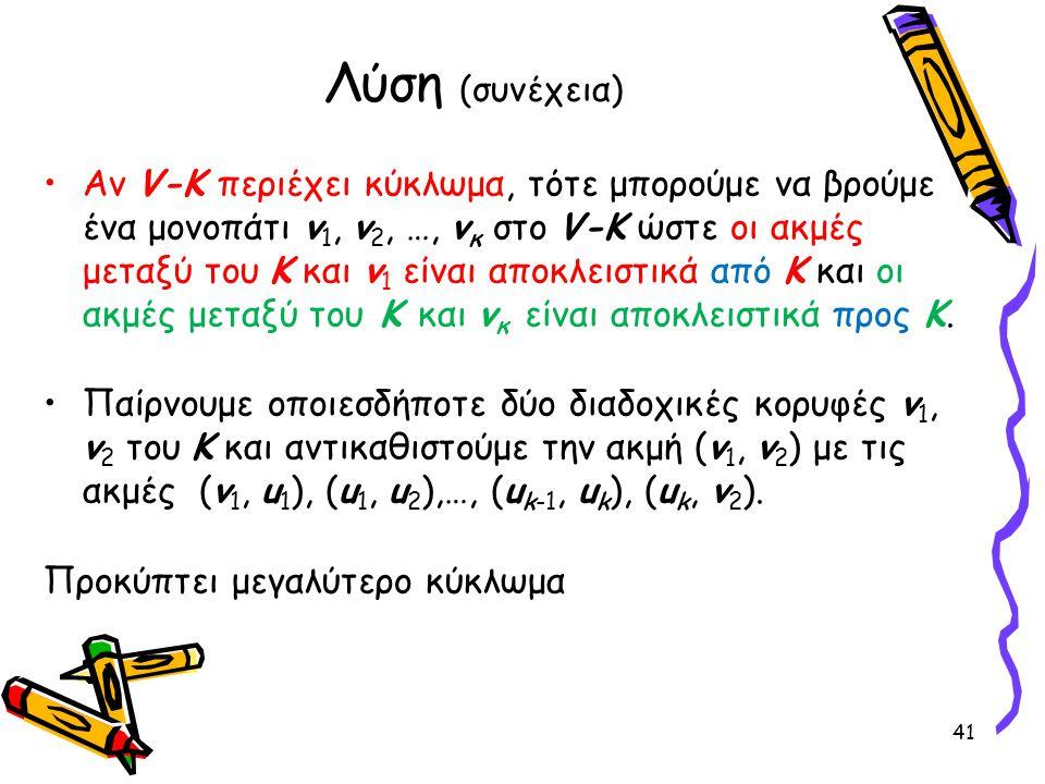 •Αν V-K περιέχει κύκλωμα, τότε μπορούμε να βρούμε ένα μονοπάτι v 1, v 2, …, v κ στο V-K ώστε οι ακμές μεταξύ του Κ και v 1 είναι αποκλειστικά από Κ κα