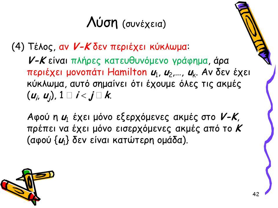 (4) Τέλος, αν V-K δεν περιέχει κύκλωμα: V-K είναι πλήρες κατευθυνόμενο γράφημα, άρα περιέχει μονοπάτι Hamilton u 1, u 2,…, u k. Αν δεν έχει κύκλωμα, α
