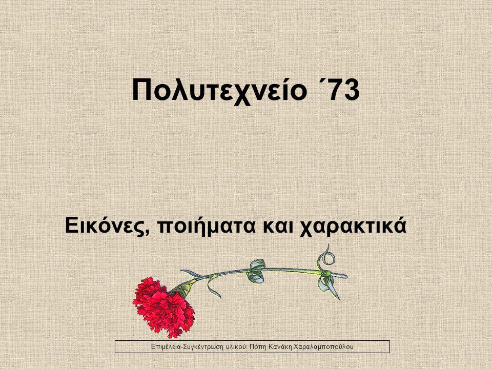 Πολυτεχνείο ΄73 Εικόνες, ποιήματα και χαρακτικά Επιμέλεια-Συγκέντρωση υλικού: Πόπη Κανάκη Χαραλαμποπούλου