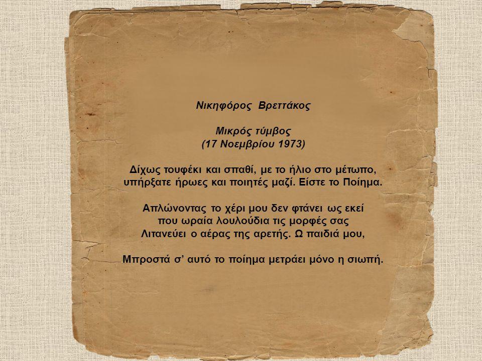 Νικηφόρος Βρεττάκος Μικρός τύμβος (17 Νοεμβρίου 1973) Δίχως τουφέκι και σπαθί, με το ήλιο στο μέτωπο, υπήρξατε ήρωες και ποιητές μαζί.
