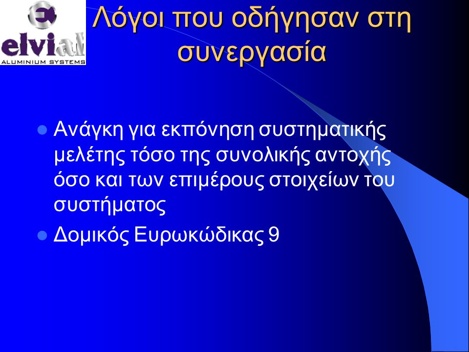 Λόγοι που οδήγησαν στη συνεργασία  Ανάγκη για εκπόνηση συστηματικής μελέτης τόσο της συνολικής αντοχής όσο και των επιμέρους στοιχείων του συστήματος  Δομικός Ευρωκώδικας 9