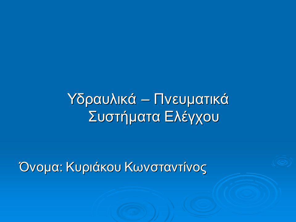 Υδραυλικά – Πνευματικά Συστήματα Ελέγχου Όνομα: Κυριάκου Κωνσταντίνος
