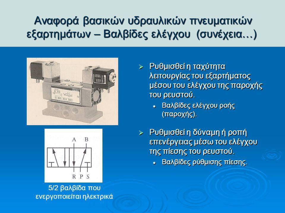 Αναφορά βασικών υδραυλικών πνευματικών εξαρτημάτων – Βαλβίδες ελέγχου (συνέχεια…) Αναφορά βασικών υδραυλικών πνευματικών εξαρτημάτων – Βαλβίδες ελέγχο