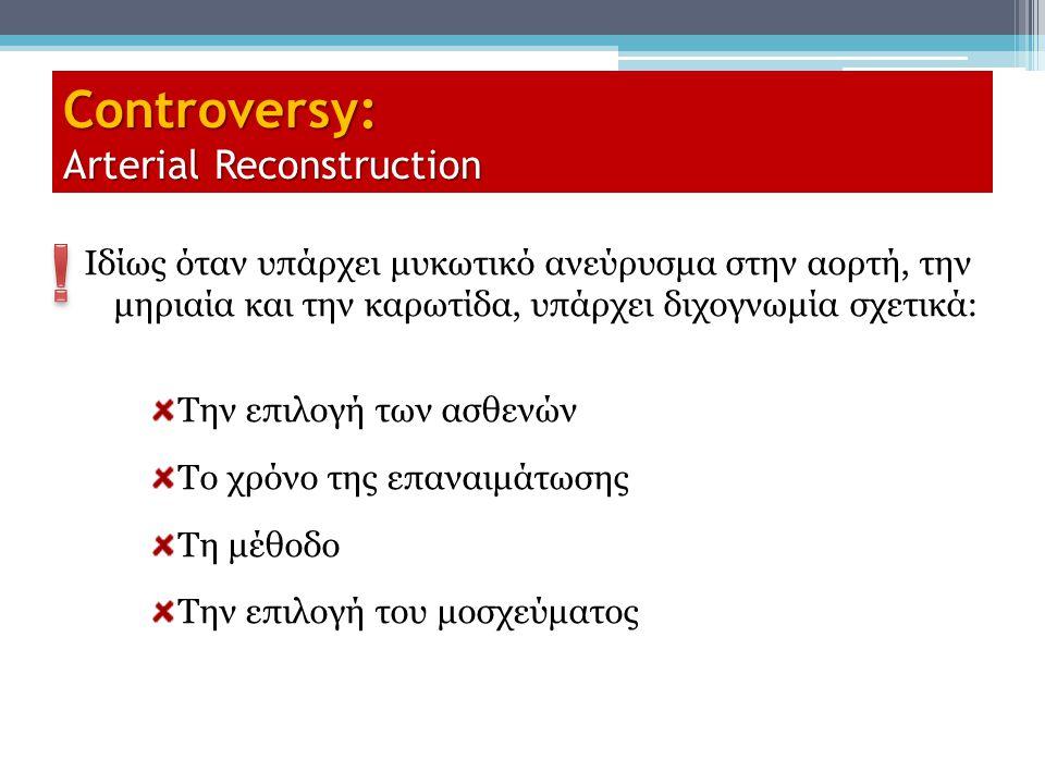 Controversy: Arterial Reconstruction Ιδίως όταν υπάρχει μυκωτικό ανεύρυσμα στην αορτή, την μηριαία και την καρωτίδα, υπάρχει διχογνωμία σχετικά: Την ε