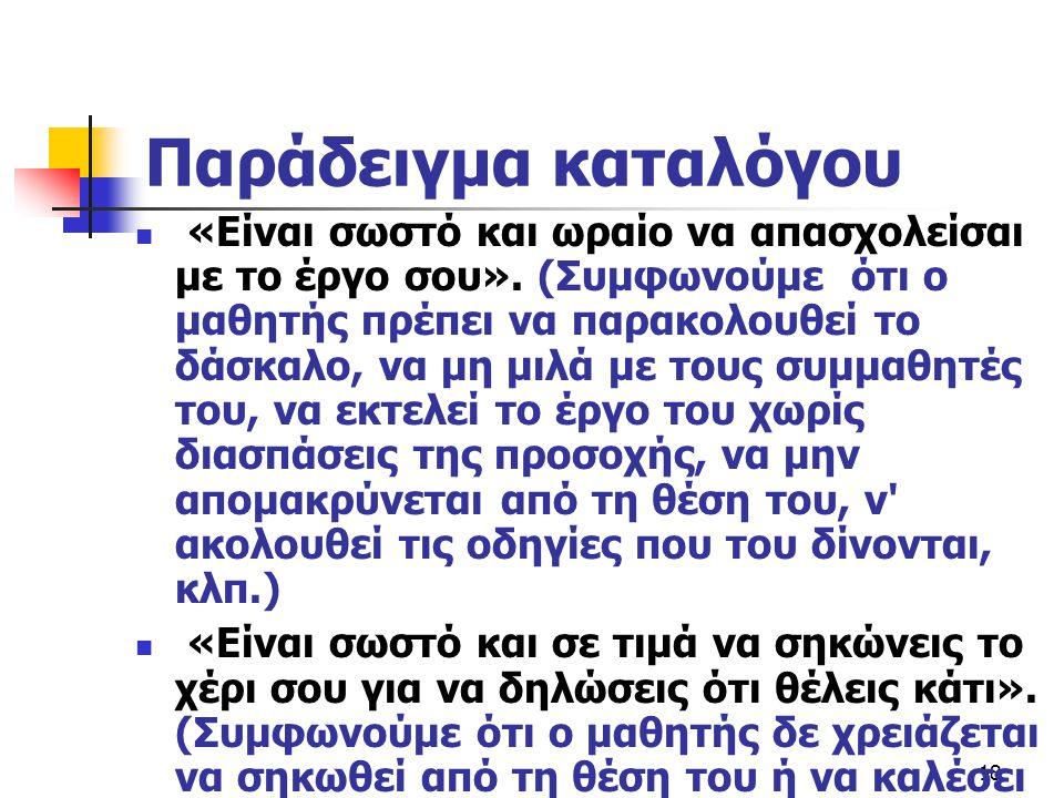 18 Παράδειγμα καταλόγου  «Είναι σωστό και ωραίο να απασχολείσαι με το έργο σου». (Συμφωνούμε ότι ο μαθητής πρέπει να παρακολουθεί το δάσκαλο, να μη μ