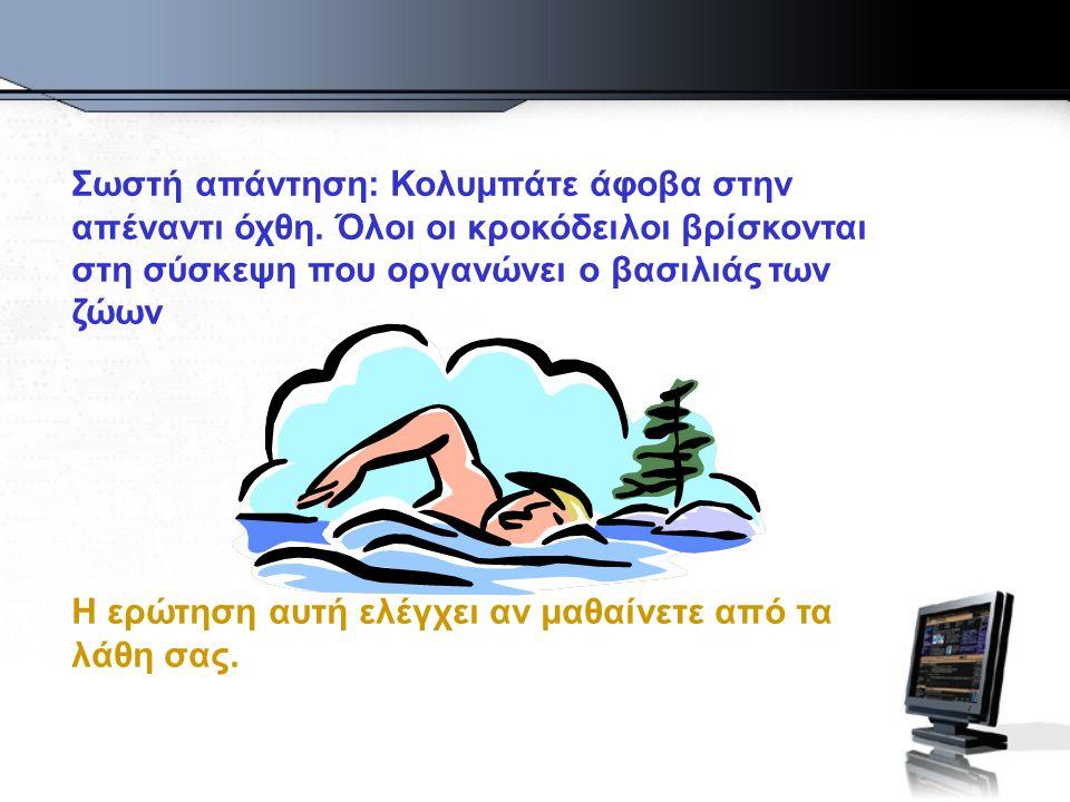 Σωστή απάντηση: Κολυμπάτε άφοβα στην απέναντι όχθη.