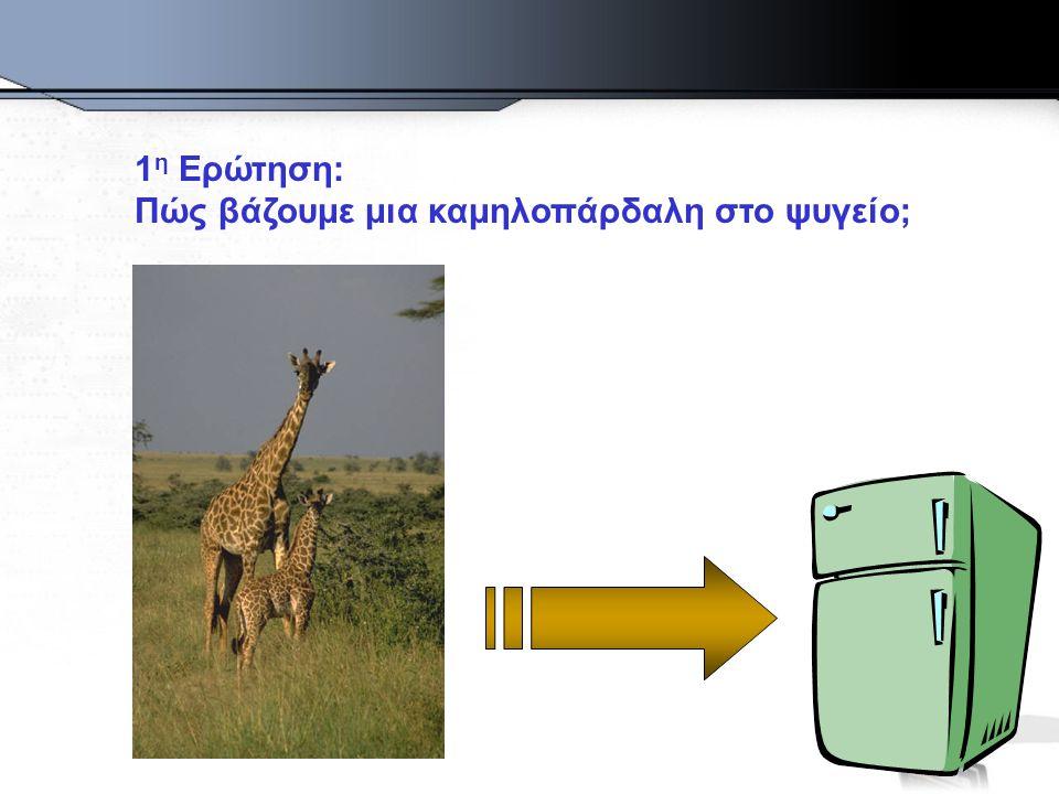 1 η Ερώτηση: Πώς βάζουμε μια καμηλοπάρδαλη στο ψυγείο;