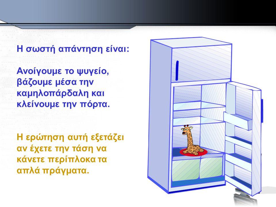 Η σωστή απάντηση είναι: Ανοίγουμε το ψυγείο, βάζουμε μέσα την καμηλοπάρδαλη και κλείνουμε την πόρτα.