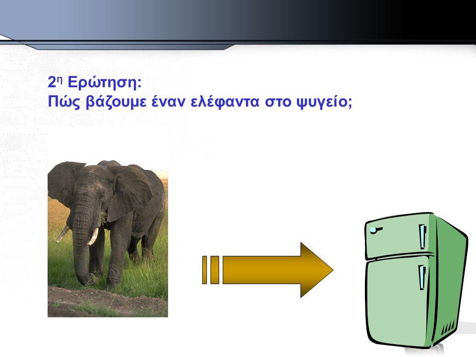 2 η Ερώτηση: Πώς βάζουμε έναν ελέφαντα στο ψυγείο;