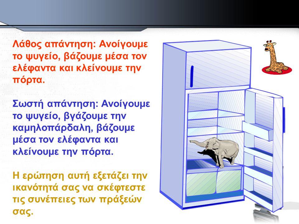 Λάθος απάντηση: Ανοίγουμε το ψυγείο, βάζουμε μέσα τον ελέφαντα και κλείνουμε την πόρτα.