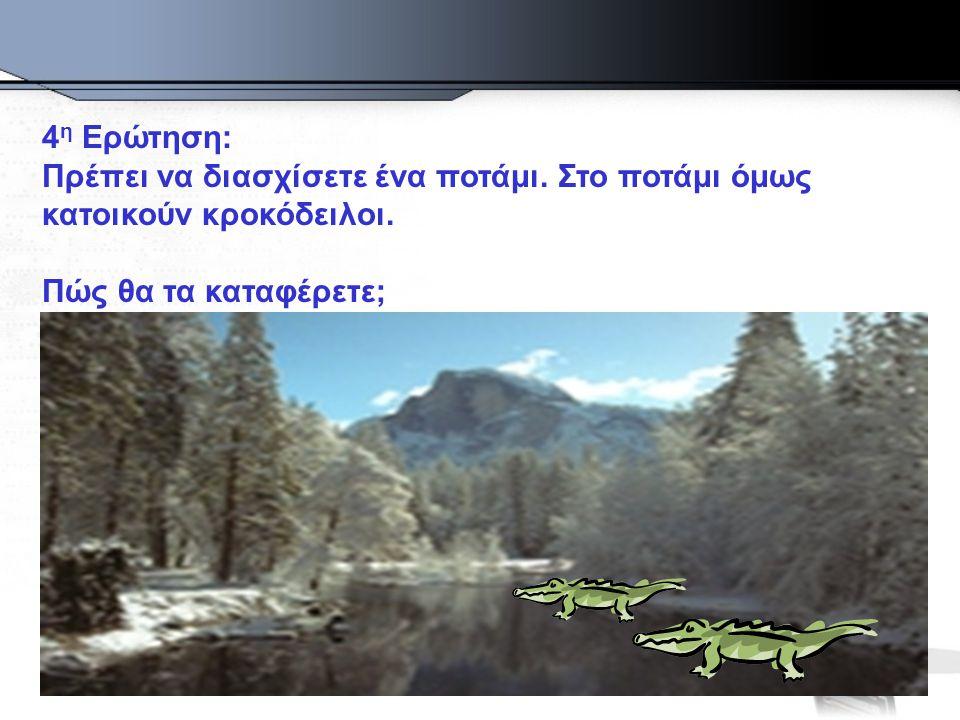 4 η Ερώτηση: Πρέπει να διασχίσετε ένα ποτάμι. Στο ποτάμι όμως κατοικούν κροκόδειλοι.