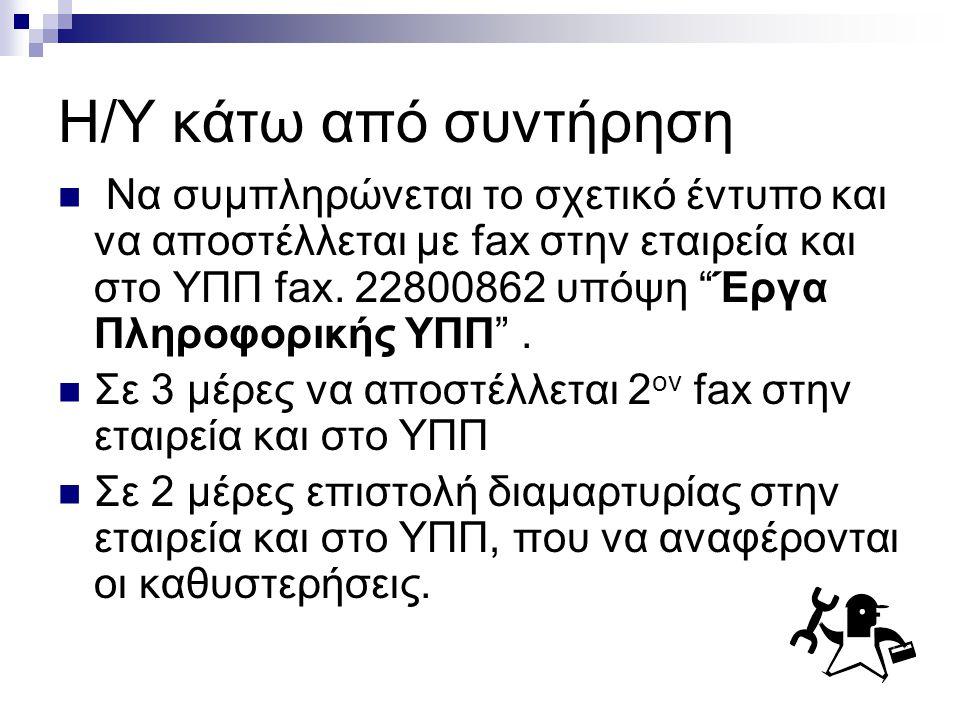 H/Y κάτω από συντήρηση  Να συμπληρώνεται το σχετικό έντυπο και να αποστέλλεται με fax στην εταιρεία και στο ΥΠΠ fax.