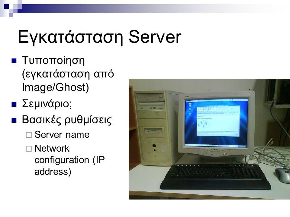 Εγκατάσταση Server  Τυποποίηση (εγκατάσταση από Image/Ghost)  Σεμινάριο;  Βασικές ρυθμίσεις  Server name  Network configuration (IP address)