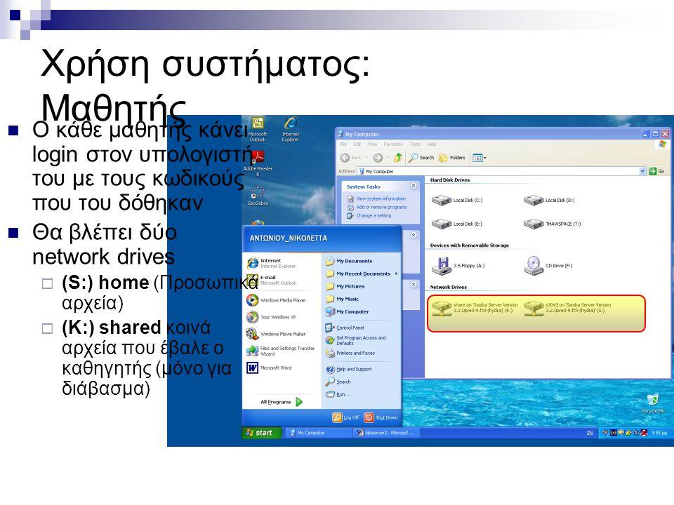 Χρήση συστήματος: Μαθητής  Ο κάθε μαθητής κάνει login στον υπολογιστή του με τους κωδικούς που του δόθηκαν  Θα βλέπει δύο network drives  (S:) home (Προσωπικά αρχεία)  (K:) shared κοινά αρχεία που έβαλε ο καθηγητής (μόνο για διάβασμα)