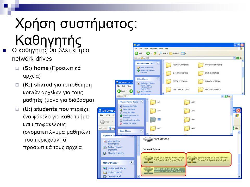 Χρήση συστήματος: Καθηγητής  Ο καθηγητής θα βλέπει τρία network drives  (S:) home (Προσωπικά αρχεία)  (K:) shared για τοποθέτηση κοινών αρχείων για τους μαθητές (μόνο για διάβασμα)  (U:) students που περιέχει ένα φάκελο για κάθε τμήμα και υποφακέλους (ονοματεπώνυμα μαθητών) που περιέχουν τα προσωπικά τους αρχεία