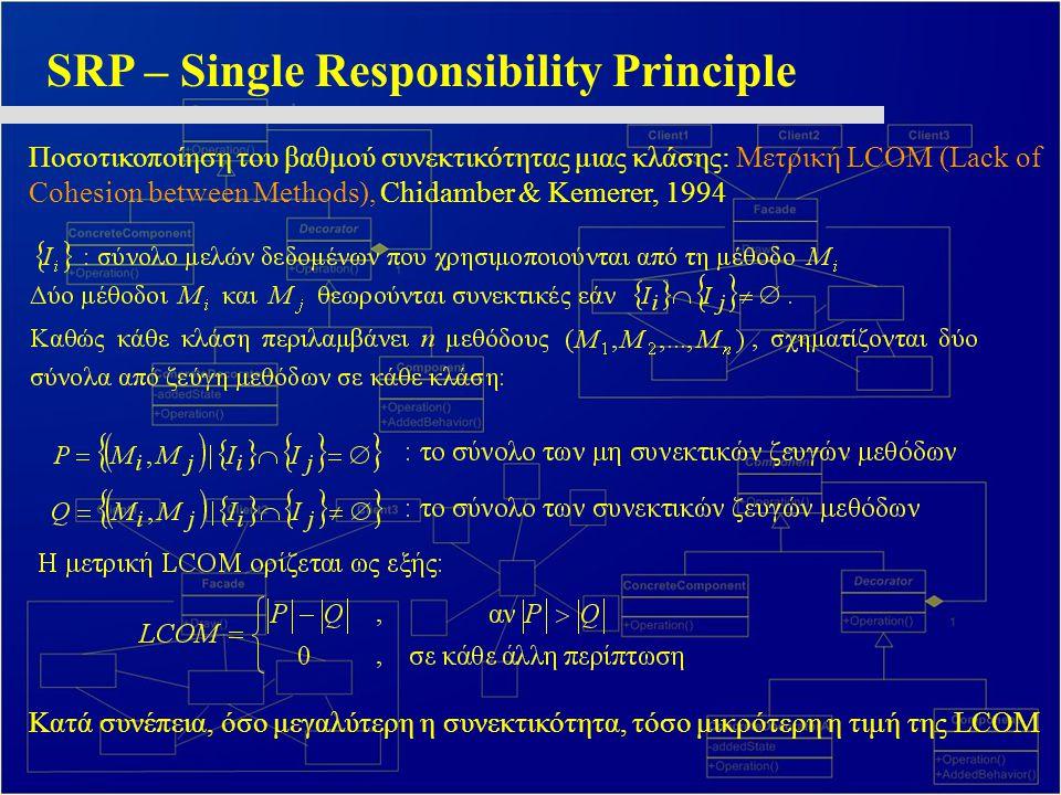 SRP – Single Responsibility Principle Ποσοτικοποίηση του βαθμού συνεκτικότητας μιας κλάσης: Μετρική LCOM (Lack of Cohesion between Methods), Chidamber & Kemerer, 1994 Κατά συνέπεια, όσο μεγαλύτερη η συνεκτικότητα, τόσο μικρότερη η τιμή της LCOM