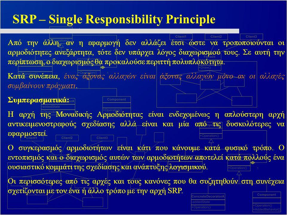 SRP – Single Responsibility Principle Από την άλλη, αν η εφαρμογή δεν αλλάζει έτσι ώστε να τροποποιούνται οι αρμοδιότητες ανεξάρτητα, τότε δεν υπάρχει
