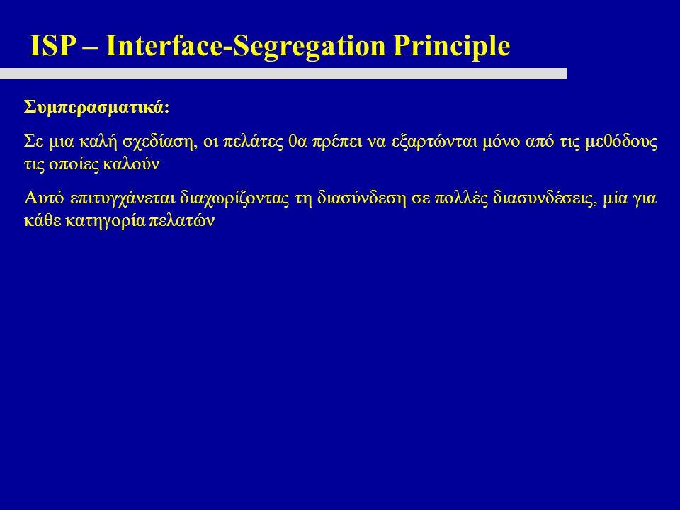 ISP – Interface-Segregation Principle Συμπερασματικά: Σε μια καλή σχεδίαση, οι πελάτες θα πρέπει να εξαρτώνται μόνο από τις μεθόδους τις οποίες καλούν Αυτό επιτυγχάνεται διαχωρίζοντας τη διασύνδεση σε πολλές διασυνδέσεις, μία για κάθε κατηγορία πελατών
