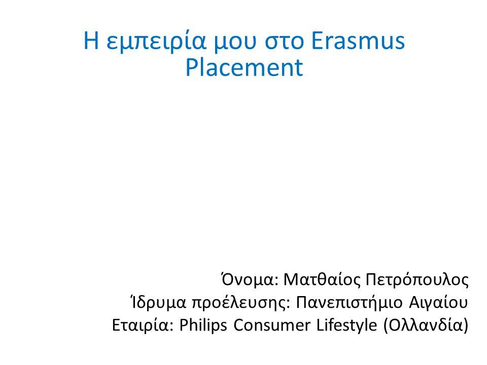 Όνομα: Ματθαίος Πετρόπουλος Ίδρυμα προέλευσης: Πανεπιστήμιο Αιγαίου Εταιρία: Philips Consumer Lifestyle (Ολλανδία) Η εμπειρία μου στο Erasmus Placement