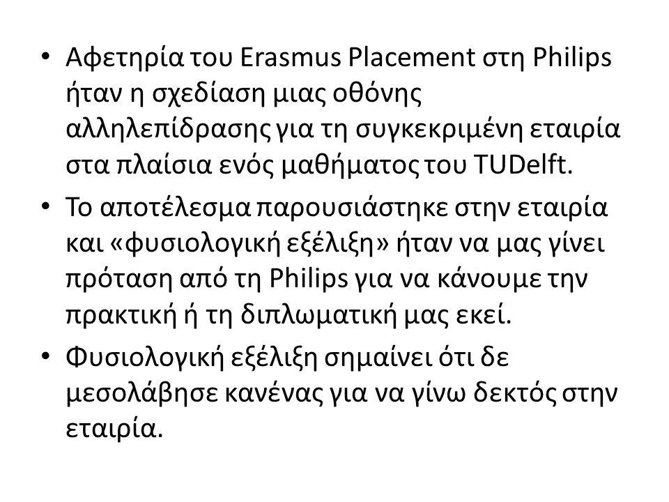 • Αφετηρία του Erasmus Placement στη Philips ήταν η σχεδίαση μιας οθόνης αλληλεπίδρασης για τη συγκεκριμένη εταιρία στα πλαίσια ενός μαθήματος του TUDelft.