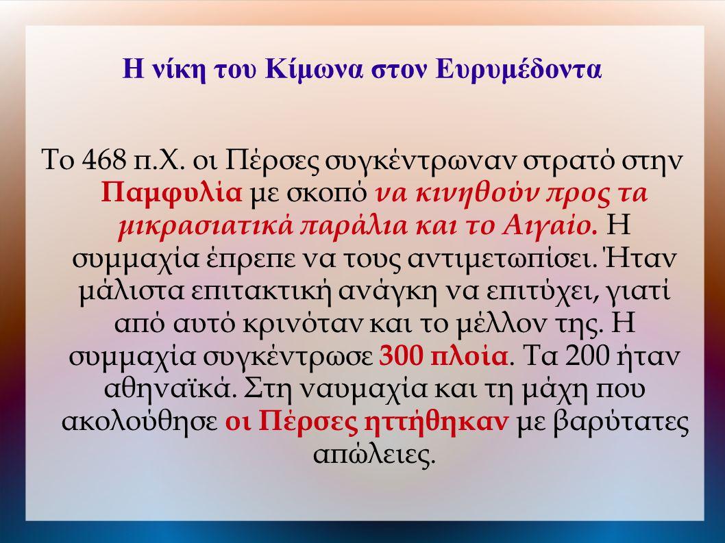 Η νίκη του Κίμωνα στον Ευρυμέδοντα Το 468 π.Χ. οι Πέρσες συγκέντρωναν στρατό στην Παμφυλία με σκοπό να κινηθούν προς τα μικρασιατικά παράλια και το Αι