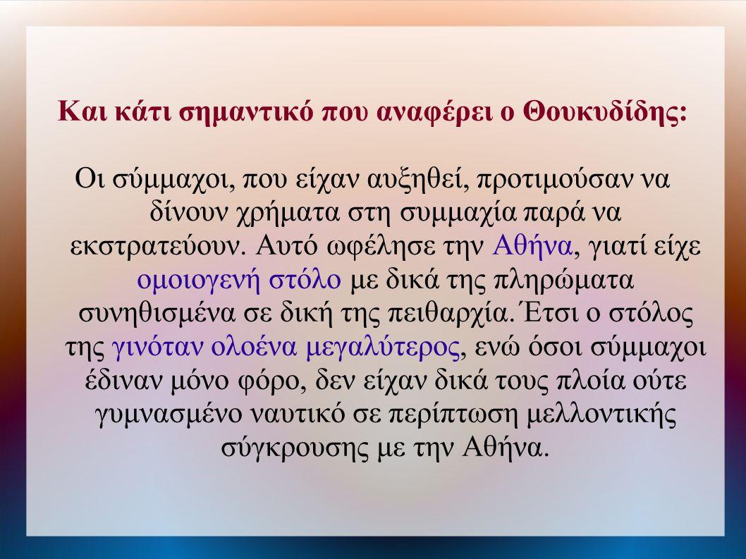 Και κάτι σημαντικό που αναφέρει ο Θουκυδίδης: Οι σύμμαχοι, που είχαν αυξηθεί, προτιμούσαν να δίνουν χρήματα στη συμμαχία παρά να εκστρατεύουν. Αυτό ωφ
