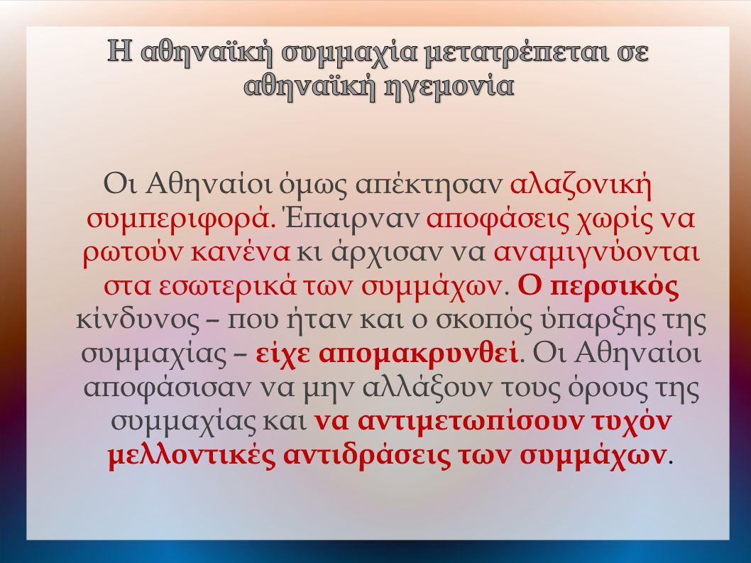 Οι Αθηναίοι όμως απέκτησαν αλαζονική συμπεριφορά. Έπαιρναν αποφάσεις χωρίς να ρωτούν κανένα κι άρχισαν να αναμιγνύονται στα εσωτερικά των συμμάχων. Ο