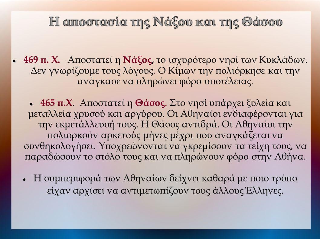 469 π. Χ. Αποστατεί η Νάξος, το ισχυρότερο νησί των Κυκλάδων. Δεν γνωρίζουμε τους λόγους. Ο Κίμων την πολιόρκησε και την ανάγκασε να πληρώνει φόρο υ
