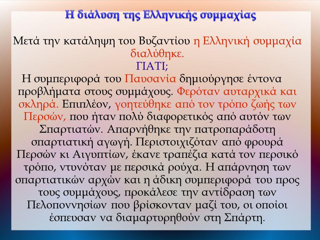 Μετά την κατάληψη του Βυζαντίου η Ελληνική συμμαχία διαλύθηκε. ΓΙΑΤΙ; Η συμπεριφορά του Παυσανία δημιούργησε έντονα προβλήματα στους συμμάχους. Φερότα