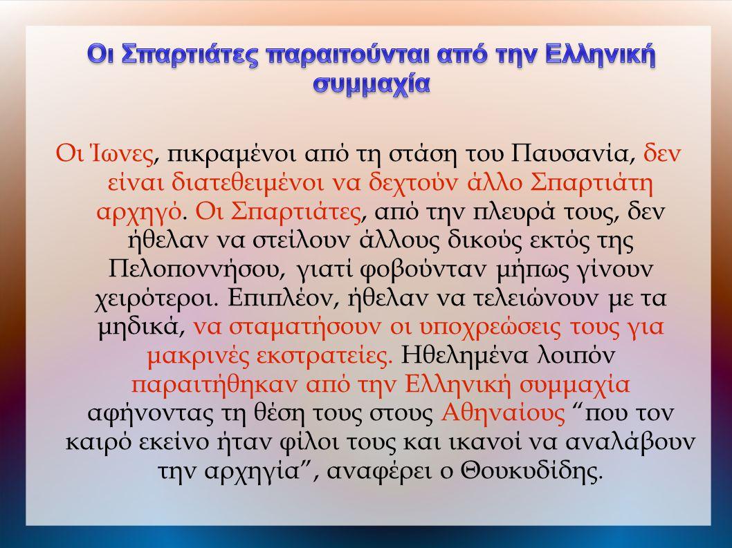 Οι Ίωνες, πικραμένοι από τη στάση του Παυσανία, δεν είναι διατεθειμένοι να δεχτούν άλλο Σπαρτιάτη αρχηγό. Οι Σπαρτιάτες, από την πλευρά τους, δεν ήθελ