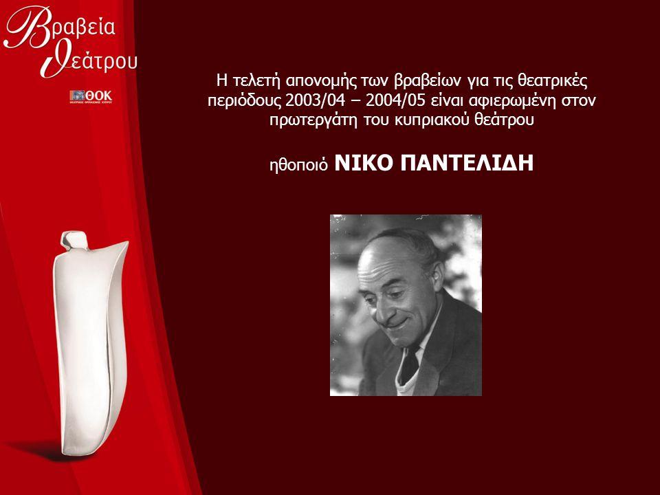 Η τελετή απονομής των βραβείων για τις θεατρικές περιόδους 2003/04 – 2004/05 είναι αφιερωμένη στον πρωτεργάτη του κυπριακού θεάτρου ηθοποιό ΝΙΚΟ ΠΑΝΤΕ