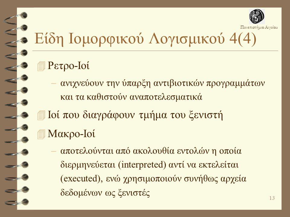 Πανεπιστήμιο Αιγαίου 13 Είδη Ιομορφικού Λογισμικού 4(4) 4 Ρετρο-Ιοί –ανιχνεύουν την ύπαρξη αντιβιοτικών προγραμμάτων και τα καθιστούν αναποτελεσματικά 4 Ιοί που διαγράφουν τμήμα του ξενιστή 4 Μακρο-Ιοί –αποτελούνται από ακολουθία εντολών η οποία διερμηνεύεται (interpreted) αντί να εκτελείται (executed), ενώ χρησιμοποιούν συνήθως αρχεία δεδομένων ως ξενιστές