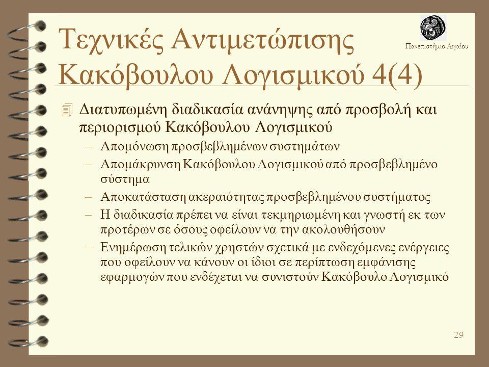 Πανεπιστήμιο Αιγαίου 29 Τεχνικές Αντιμετώπισης Κακόβουλου Λογισμικού 4(4) 4 Διατυπωμένη διαδικασία ανάνηψης από προσβολή και περιορισμού Κακόβουλου Λογισμικού –Απομόνωση προσβεβλημένων συστημάτων –Απομάκρυνση Κακόβουλου Λογισμικού από προσβεβλημένο σύστημα –Αποκατάσταση ακεραιότητας προσβεβλημένου συστήματος –Η διαδικασία πρέπει να είναι τεκμηριωμένη και γνωστή εκ των προτέρων σε όσους οφείλουν να την ακολουθήσουν –Ενημέρωση τελικών χρηστών σχετικά με ενδεχόμενες ενέργειες που οφείλουν να κάνουν οι ίδιοι σε περίπτωση εμφάνισης εφαρμογών που ενδέχεται να συνιστούν Κακόβουλο Λογισμικό