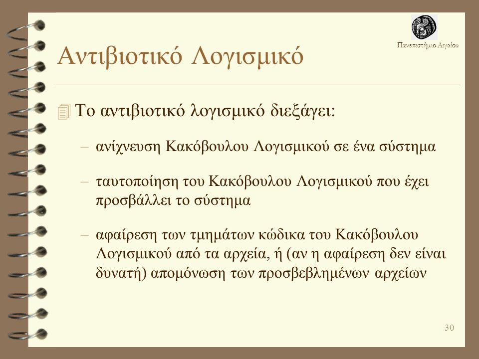 Πανεπιστήμιο Αιγαίου 30 Αντιβιοτικό Λογισμικό 4 Το αντιβιοτικό λογισμικό διεξάγει: –ανίχνευση Κακόβουλου Λογισμικού σε ένα σύστημα –ταυτοποίηση του Κακόβουλου Λογισμικού που έχει προσβάλλει το σύστημα –αφαίρεση των τμημάτων κώδικα του Κακόβουλου Λογισμικού από τα αρχεία, ή (αν η αφαίρεση δεν είναι δυνατή) απομόνωση των προσβεβλημένων αρχείων