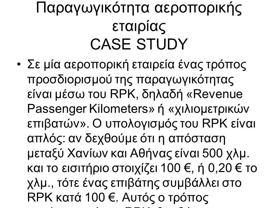 Παραγωγικότητα αεροπορικής εταιρίας CASE STUDY •Σε μία αεροπορική εταιρεία ένας τρόπος προσδιορισμού της παραγωγικότητας είναι μέσω του RPK, δηλαδή «Revenue Passenger Kilometers» ή «χιλιομετρικών επιβατών».